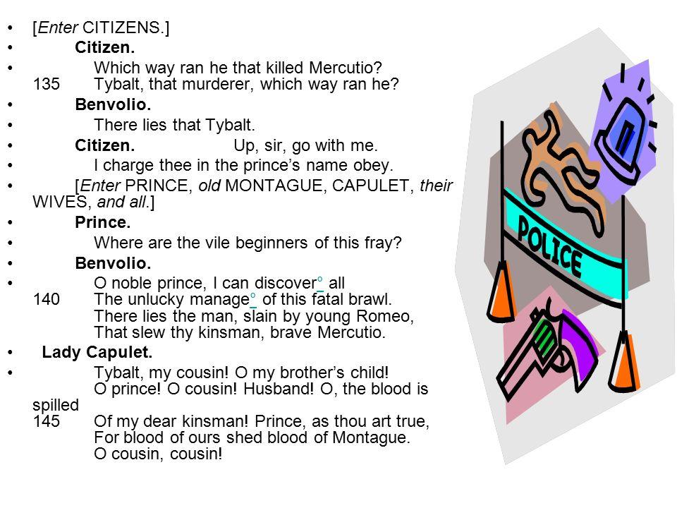 [Enter CITIZENS.] Citizen. Which way ran he that killed Mercutio 135 Tybalt, that murderer, which way ran he